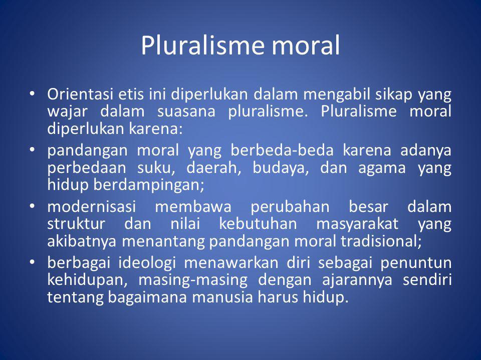 Pluralisme moral Orientasi etis ini diperlukan dalam mengabil sikap yang wajar dalam suasana pluralisme. Pluralisme moral diperlukan karena: