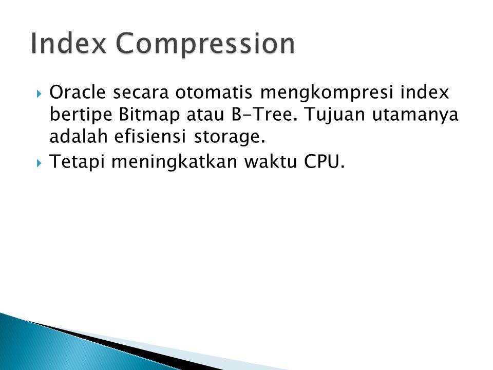 Index Compression Oracle secara otomatis mengkompresi index bertipe Bitmap atau B-Tree. Tujuan utamanya adalah efisiensi storage.