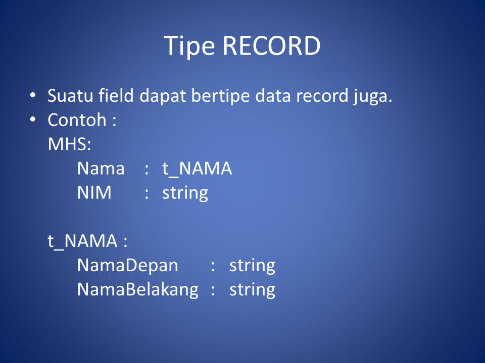 Tipe RECORD Suatu field dapat bertipe data record juga. Contoh : MHS: