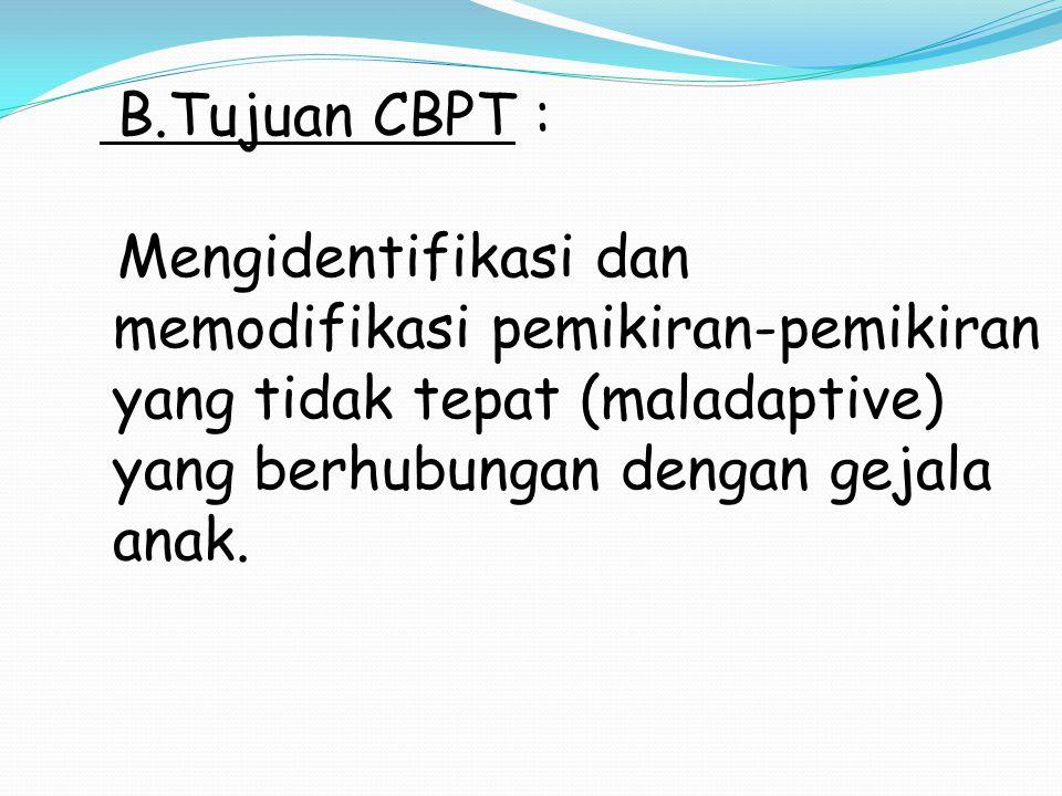 B.Tujuan CBPT : Mengidentifikasi dan memodifikasi pemikiran-pemikiran yang tidak tepat (maladaptive) yang berhubungan dengan gejala anak.