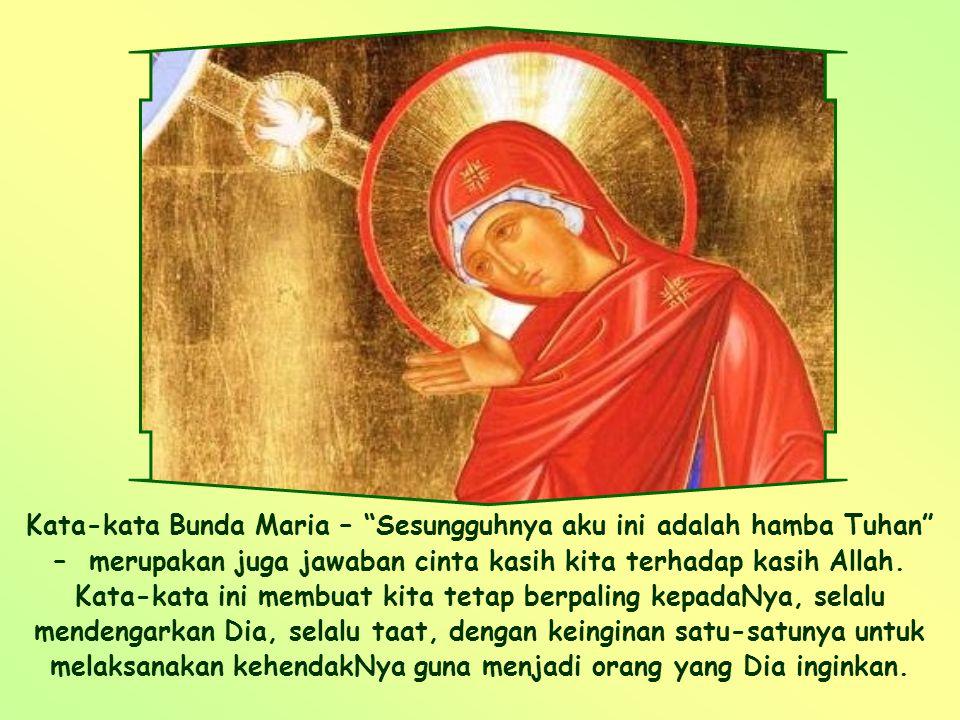 Kata-kata Bunda Maria – Sesungguhnya aku ini adalah hamba Tuhan – merupakan juga jawaban cinta kasih kita terhadap kasih Allah.