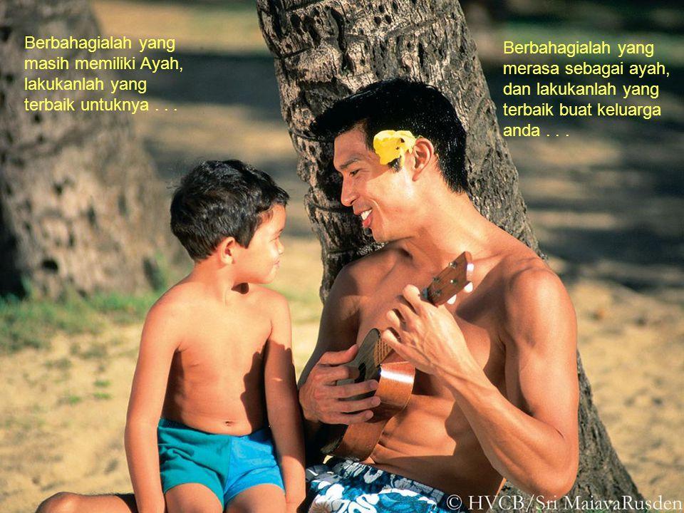 Berbahagialah yang masih memiliki Ayah, lakukanlah yang terbaik untuknya . . .