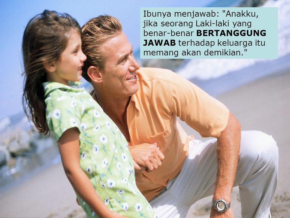 Ibunya menjawab: Anakku, jika seorang Laki-laki yang benar-benar BERTANGGUNG JAWAB terhadap keluarga itu memang akan demikian.