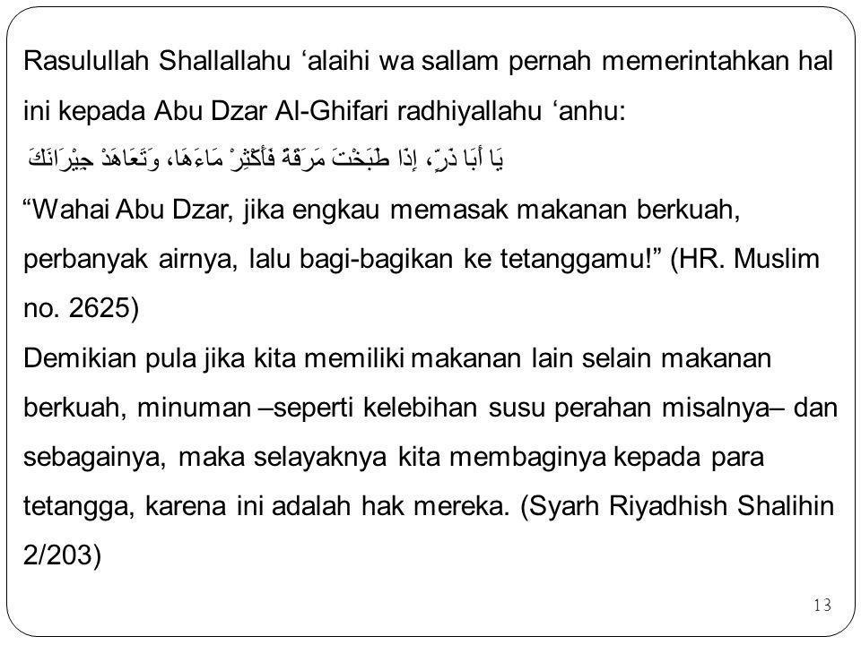 Rasulullah Shallallahu 'alaihi wa sallam pernah memerintahkan hal ini kepada Abu Dzar Al-Ghifari radhiyallahu 'anhu: يَا أَبَا ذَرٍّ، إِذَا طَبَخْتَ مَرَقَةً فَأَكْثِرْ مَاءَهَا، وَتَعَاهَدْ جِيْرَانَكَ Wahai Abu Dzar, jika engkau memasak makanan berkuah, perbanyak airnya, lalu bagi-bagikan ke tetanggamu! (HR. Muslim no. 2625) Demikian pula jika kita memiliki makanan lain selain makanan berkuah, minuman –seperti kelebihan susu perahan misalnya– dan sebagainya, maka selayaknya kita membaginya kepada para tetangga, karena ini adalah hak mereka. (Syarh Riyadhish Shalihin 2/203)