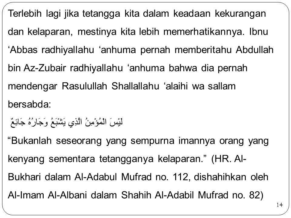 Terlebih lagi jika tetangga kita dalam keadaan kekurangan dan kelaparan, mestinya kita lebih memerhatikannya. Ibnu 'Abbas radhiyallahu 'anhuma pernah memberitahu Abdullah bin Az-Zubair radhiyallahu 'anhuma bahwa dia pernah mendengar Rasulullah Shallallahu 'alaihi wa sallam bersabda: لَيْسَ الْمُؤْمِنُ الَّذِي يَشْبَعُ وَجَارُهُ جَائِعٌ Bukanlah seseorang yang sempurna imannya orang yang kenyang sementara tetangganya kelaparan. (HR. Al-Bukhari dalam Al-Adabul Mufrad no. 112, dishahihkan oleh Al-Imam Al-Albani dalam Shahih Al-Adabil Mufrad no. 82)