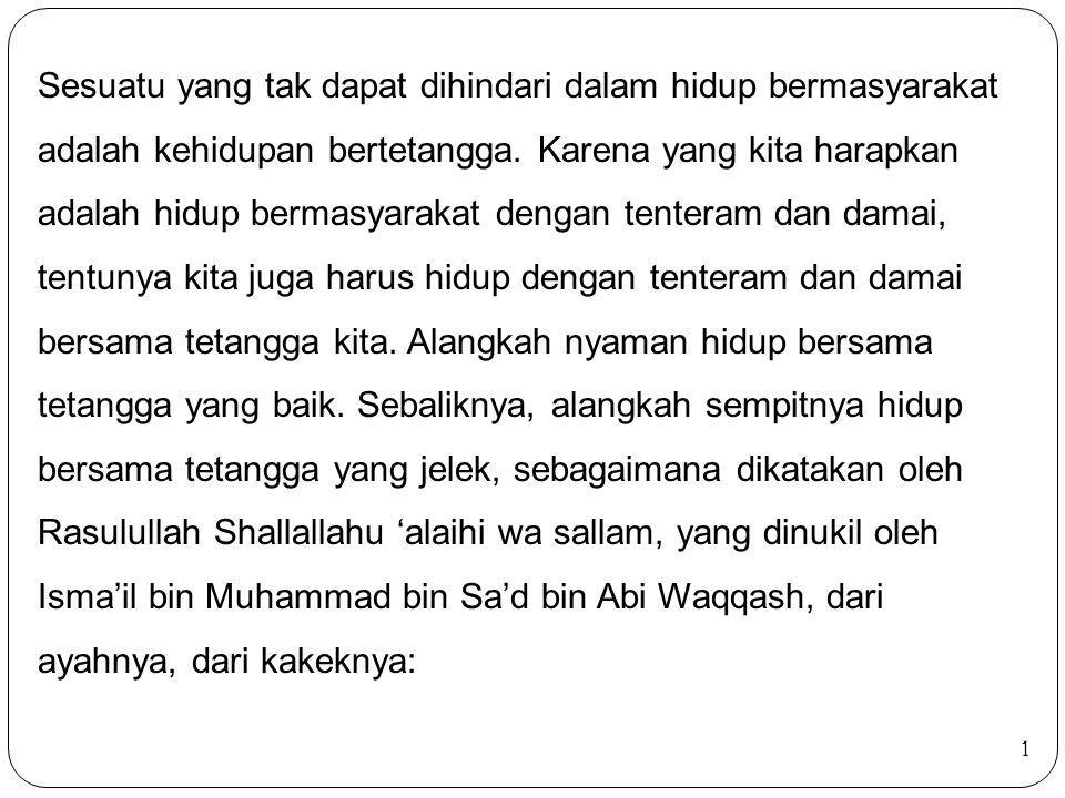 Sesuatu yang tak dapat dihindari dalam hidup bermasyarakat adalah kehidupan bertetangga. Karena yang kita harapkan adalah hidup bermasyarakat dengan tenteram dan damai, tentunya kita juga harus hidup dengan tenteram dan damai bersama tetangga kita. Alangkah nyaman hidup bersama tetangga yang baik. Sebaliknya, alangkah sempitnya hidup bersama tetangga yang jelek, sebagaimana dikatakan oleh Rasulullah Shallallahu 'alaihi wa sallam, yang dinukil oleh Isma'il bin Muhammad bin Sa'd bin Abi Waqqash, dari ayahnya, dari kakeknya: