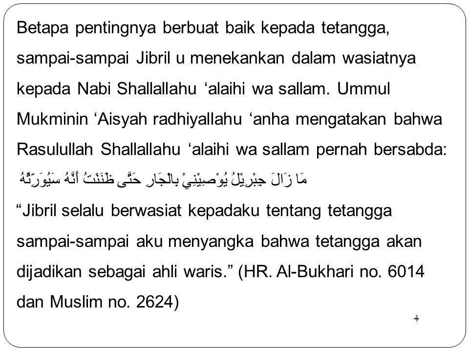 Betapa pentingnya berbuat baik kepada tetangga, sampai-sampai Jibril u menekankan dalam wasiatnya kepada Nabi Shallallahu 'alaihi wa sallam. Ummul Mukminin 'Aisyah radhiyallahu 'anha mengatakan bahwa Rasulullah Shallallahu 'alaihi wa sallam pernah bersabda: مَا زَالَ جِبْرِيْلُ يُوْصِيْنِيْ بِالْجَارِ حَتَّى ظَنَنْتُ أَنَّهُ سَيُوَرِّثُهُ Jibril selalu berwasiat kepadaku tentang tetangga sampai-sampai aku menyangka bahwa tetangga akan dijadikan sebagai ahli waris. (HR. Al-Bukhari no. 6014 dan Muslim no. 2624)