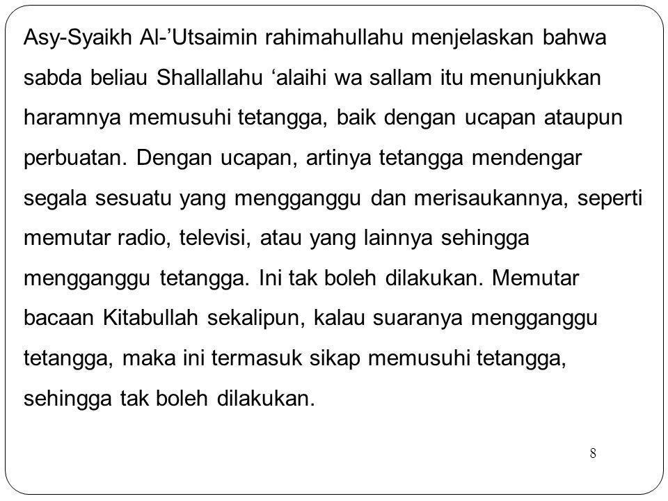 Asy-Syaikh Al-'Utsaimin rahimahullahu menjelaskan bahwa sabda beliau Shallallahu 'alaihi wa sallam itu menunjukkan haramnya memusuhi tetangga, baik dengan ucapan ataupun perbuatan. Dengan ucapan, artinya tetangga mendengar segala sesuatu yang mengganggu dan merisaukannya, seperti memutar radio, televisi, atau yang lainnya sehingga mengganggu tetangga. Ini tak boleh dilakukan. Memutar bacaan Kitabullah sekalipun, kalau suaranya mengganggu tetangga, maka ini termasuk sikap memusuhi tetangga, sehingga tak boleh dilakukan.