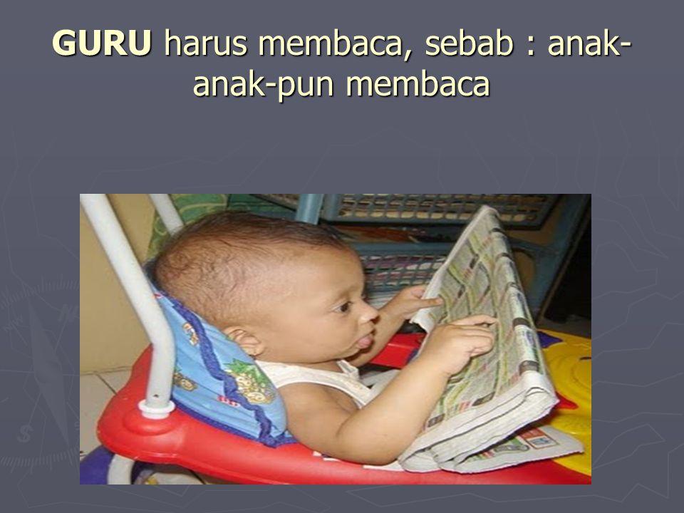 GURU harus membaca, sebab : anak-anak-pun membaca