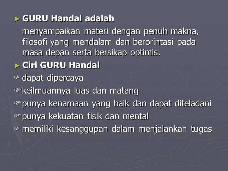 GURU Handal adalah menyampaikan materi dengan penuh makna, filosofi yang mendalam dan berorintasi pada masa depan serta bersikap optimis.