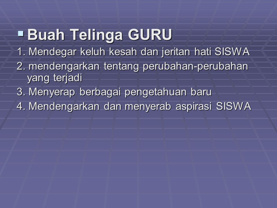 Buah Telinga GURU 1. Mendegar keluh kesah dan jeritan hati SISWA