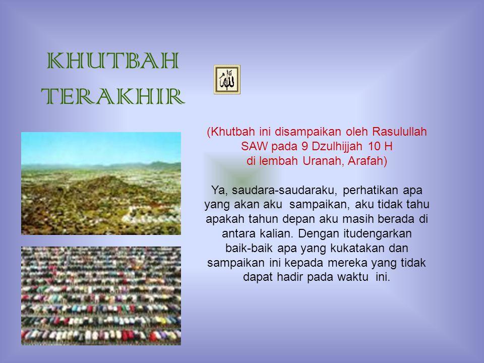 KHUTBAH TERAKHIR (Khutbah ini disampaikan oleh Rasulullah SAW pada 9 Dzulhijjah 10 H. di lembah Uranah, Arafah)