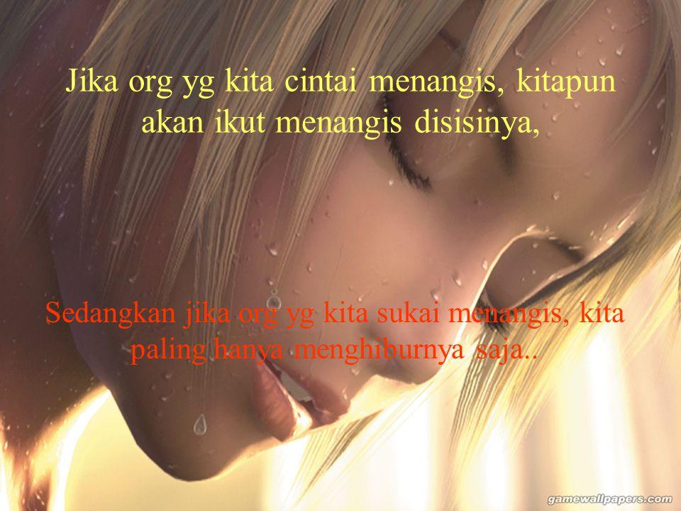 Jika org yg kita cintai menangis, kitapun akan ikut menangis disisinya,