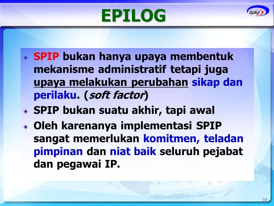 EPILOG SPIP bukan hanya upaya membentuk mekanisme administratif tetapi juga upaya melakukan perubahan sikap dan perilaku. (soft factor)