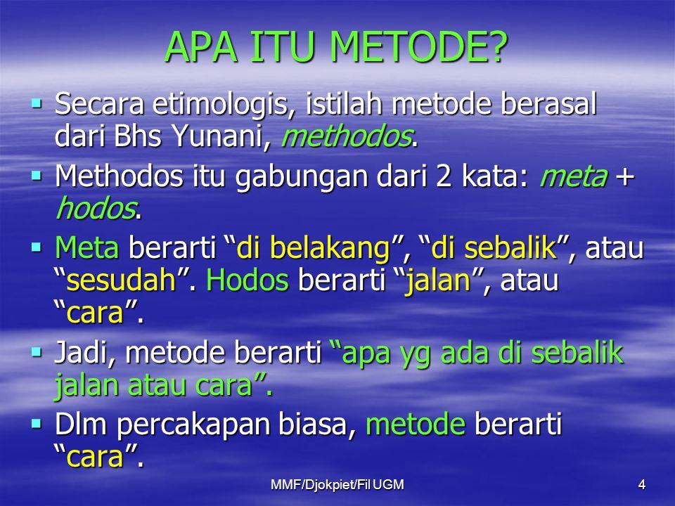 APA ITU METODE Secara etimologis, istilah metode berasal dari Bhs Yunani, methodos. Methodos itu gabungan dari 2 kata: meta + hodos.