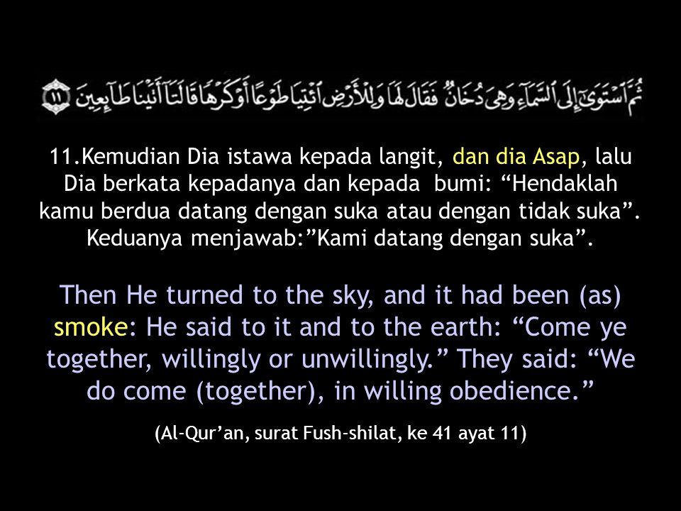 11.Kemudian Dia istawa kepada langit, dan dia Asap, lalu Dia berkata kepadanya dan kepada bumi: Hendaklah kamu berdua datang dengan suka atau dengan tidak suka .