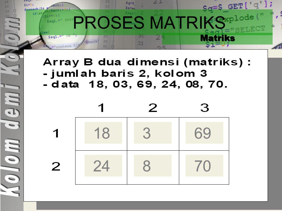 PROSES MATRIKS Matriks Kolom demi Kolom 18 3 69 24 8 70