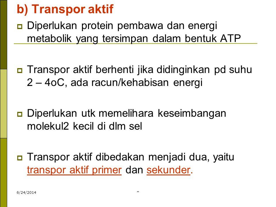b) Transpor aktif Diperlukan protein pembawa dan energi metabolik yang tersimpan dalam bentuk ATP.