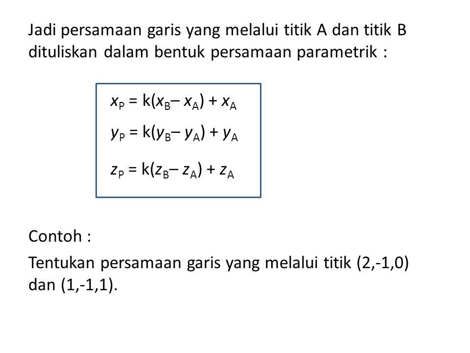 Jadi persamaan garis yang melalui titik A dan titik B dituliskan dalam bentuk persamaan parametrik : Contoh : Tentukan persamaan garis yang melalui titik (2,-1,0) dan (1,-1,1).