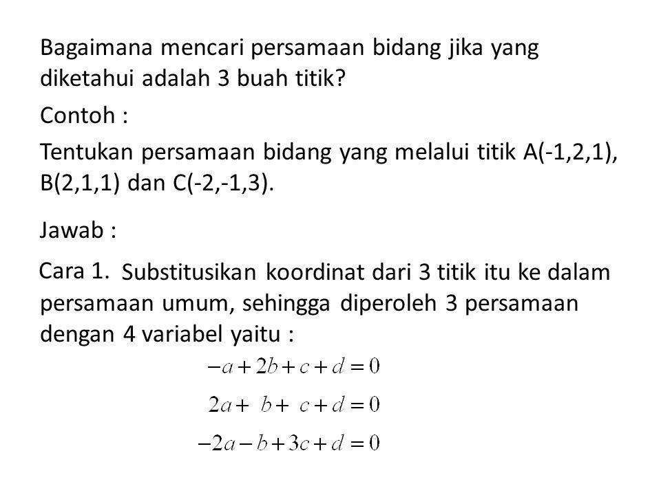 Bagaimana mencari persamaan bidang jika yang diketahui adalah 3 buah titik Contoh : Tentukan persamaan bidang yang melalui titik A(-1,2,1), B(2,1,1) dan C(-2,-1,3). Jawab : Substitusikan koordinat dari 3 titik itu ke dalam persamaan umum, sehingga diperoleh 3 persamaan dengan 4 variabel yaitu :