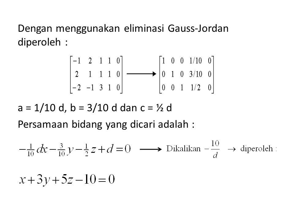 Dengan menggunakan eliminasi Gauss-Jordan diperoleh : a = 1/10 d, b = 3/10 d dan c = ½ d Persamaan bidang yang dicari adalah :