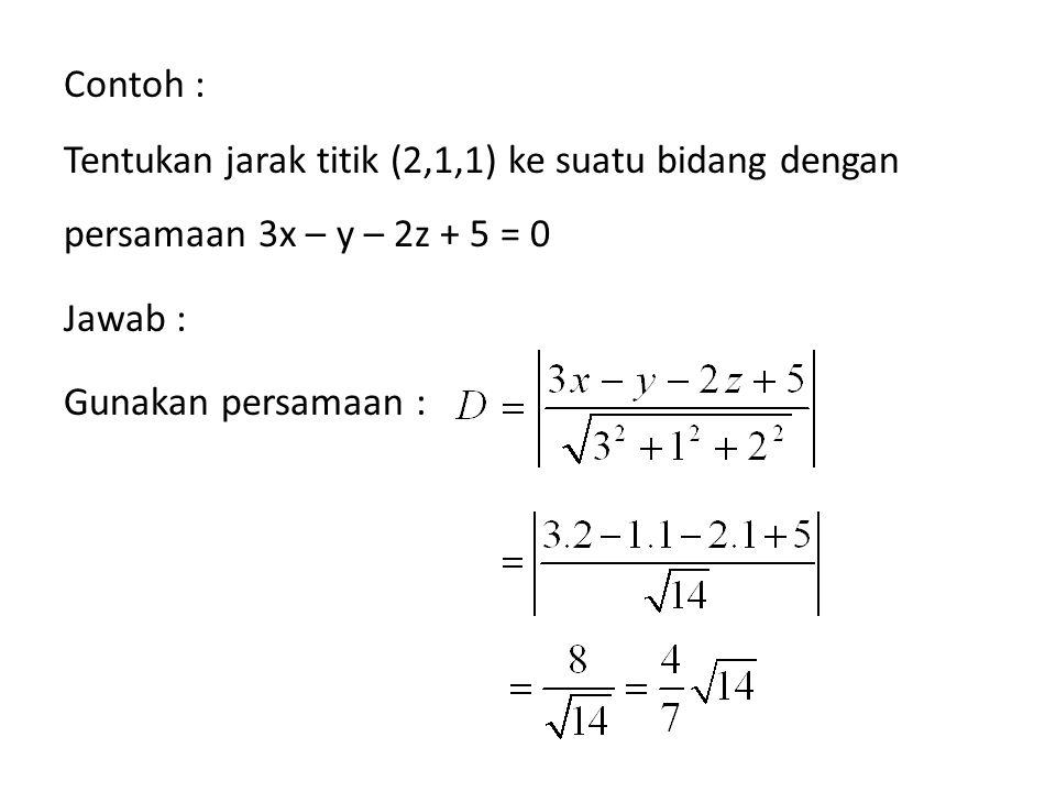 Contoh : Tentukan jarak titik (2,1,1) ke suatu bidang dengan persamaan 3x – y – 2z + 5 = 0. Jawab :
