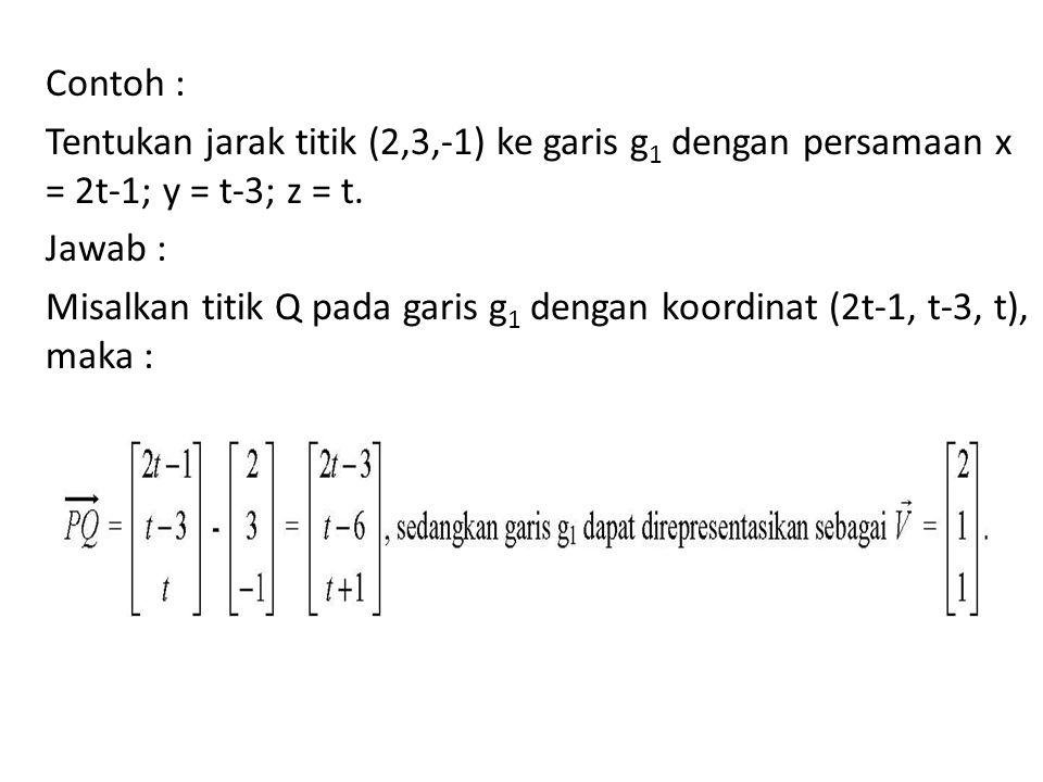 Contoh : Tentukan jarak titik (2,3,-1) ke garis g1 dengan persamaan x = 2t-1; y = t-3; z = t.
