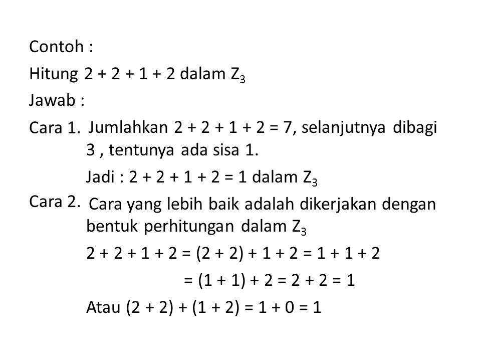 Contoh : Hitung 2 + 2 + 1 + 2 dalam Z3 Jawab : Jumlahkan 2 + 2 + 1 + 2 = 7, selanjutnya dibagi 3 , tentunya ada sisa 1. Jadi : 2 + 2 + 1 + 2 = 1 dalam Z3 Cara yang lebih baik adalah dikerjakan dengan bentuk perhitungan dalam Z3 2 + 2 + 1 + 2 = (2 + 2) + 1 + 2 = 1 + 1 + 2 = (1 + 1) + 2 = 2 + 2 = 1 Atau (2 + 2) + (1 + 2) = 1 + 0 = 1