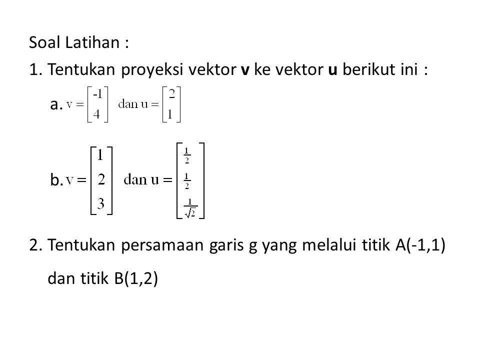 Soal Latihan : 1. Tentukan proyeksi vektor v ke vektor u berikut ini : a.