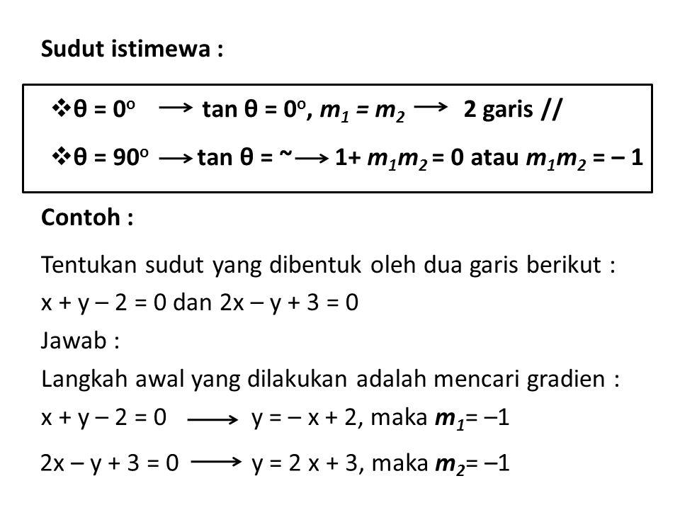 Sudut istimewa : Contoh : Tentukan sudut yang dibentuk oleh dua garis berikut : x + y – 2 = 0 dan 2x – y + 3 = 0 Jawab : Langkah awal yang dilakukan adalah mencari gradien :