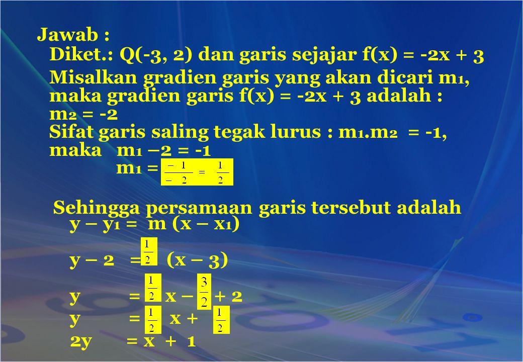Jawab : Diket.: Q(-3, 2) dan garis sejajar f(x) = -2x + 3. Misalkan gradien garis yang akan dicari m1, maka gradien garis f(x) = -2x + 3 adalah :