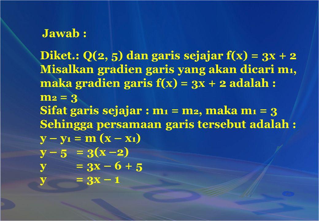 Jawab : Diket.: Q(2, 5) dan garis sejajar f(x) = 3x + 2. Misalkan gradien garis yang akan dicari m1,