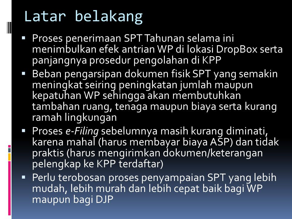 Latar belakang Proses penerimaan SPT Tahunan selama ini menimbulkan efek antrian WP di lokasi DropBox serta panjangnya prosedur pengolahan di KPP.