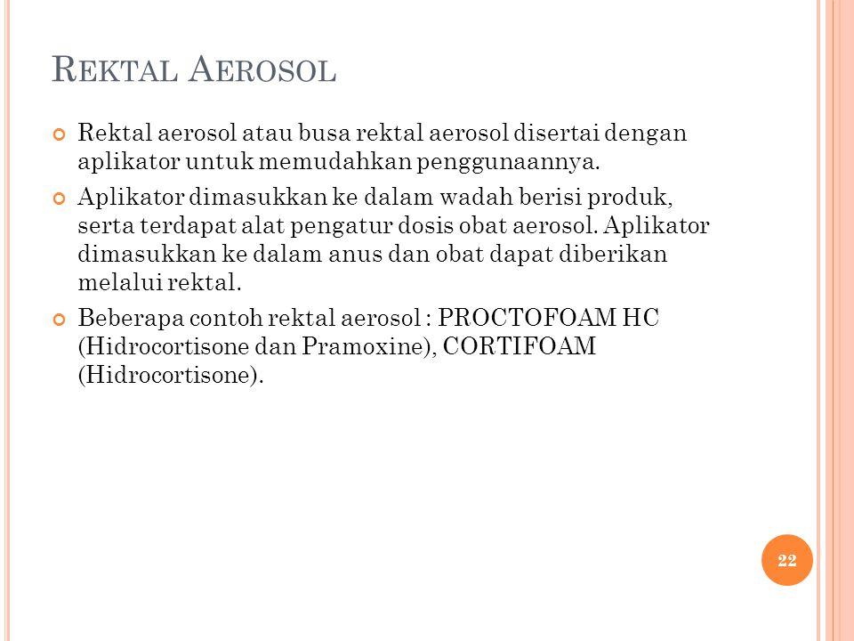 Rektal Aerosol Rektal aerosol atau busa rektal aerosol disertai dengan aplikator untuk memudahkan penggunaannya.