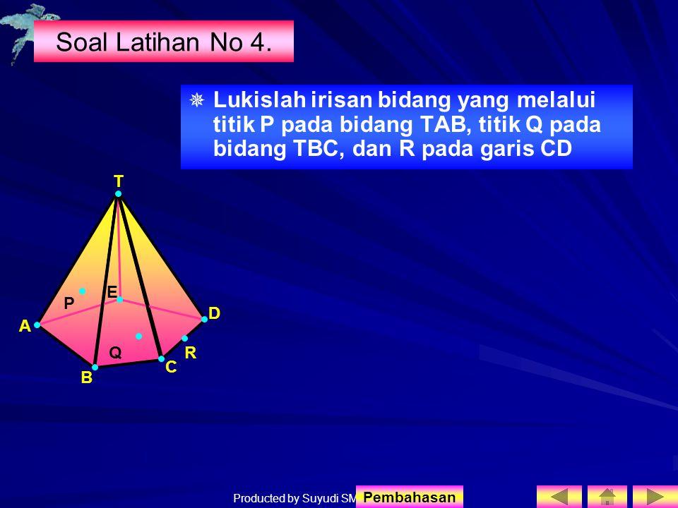 Soal Latihan No 4. Lukislah irisan bidang yang melalui titik P pada bidang TAB, titik Q pada bidang TBC, dan R pada garis CD.