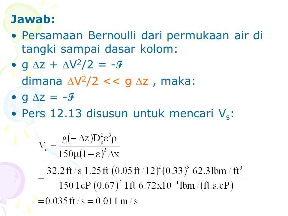 Jawab: Persamaan Bernoulli dari permukaan air di tangki sampai dasar kolom: g z + V2/2 = -F. dimana V2/2 << g z , maka: