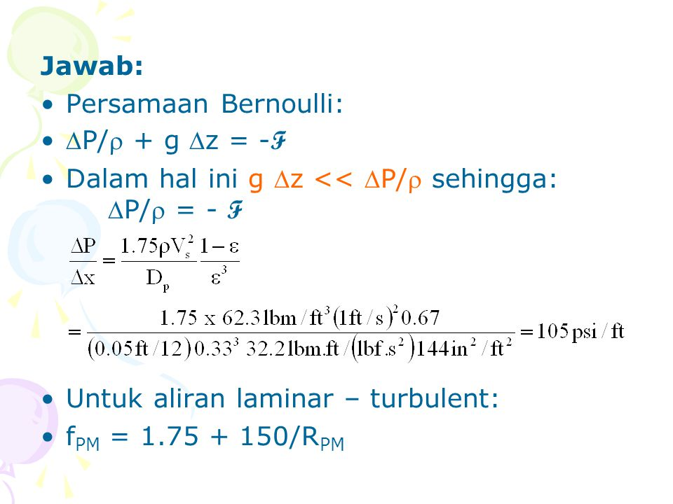 Jawab: Persamaan Bernoulli: P/ + g z = -F. Dalam hal ini g z << P/ sehingga: P/ = - F. Untuk aliran laminar – turbulent: