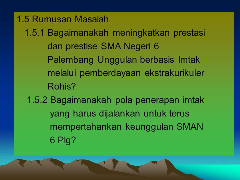 1.5 Rumusan Masalah 1.5.1 Bagaimanakah meningkatkan prestasi. dan prestise SMA Negeri 6. Palembang Unggulan berbasis Imtak.