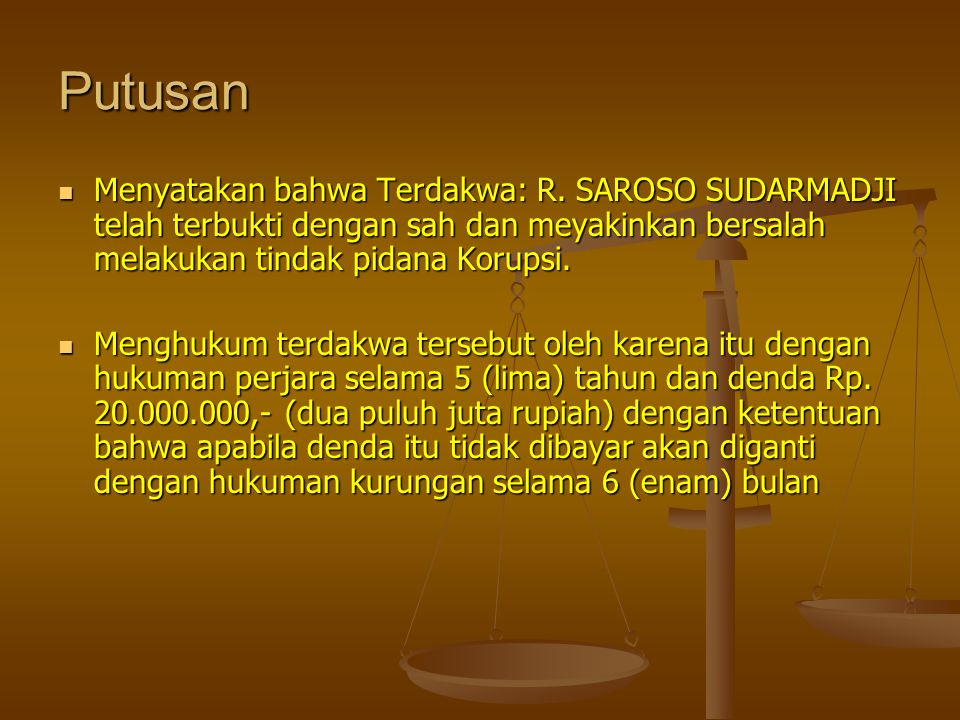 Putusan Menyatakan bahwa Terdakwa: R. SAROSO SUDARMADJI telah terbukti dengan sah dan meyakinkan bersalah melakukan tindak pidana Korupsi.