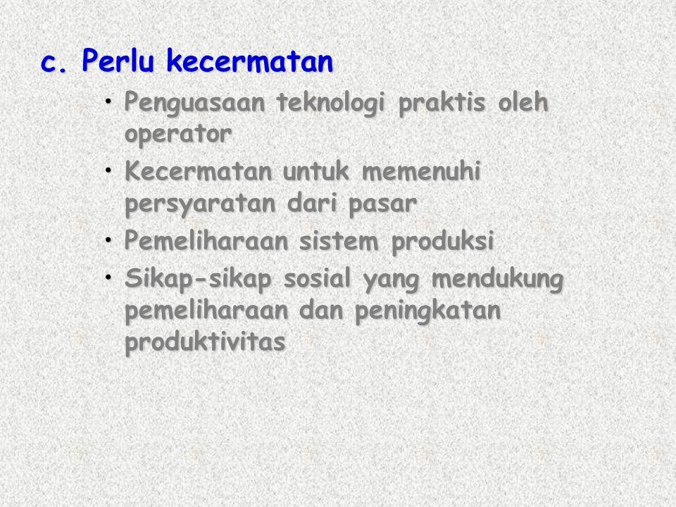 c. Perlu kecermatan Penguasaan teknologi praktis oleh operator