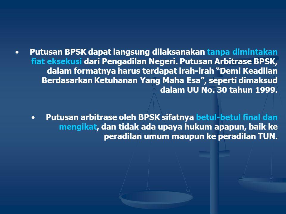 Putusan BPSK dapat langsung dilaksanakan tanpa dimintakan fiat eksekusi dari Pengadilan Negeri. Putusan Arbitrase BPSK, dalam formatnya harus terdapat irah-irah Demi Keadilan Berdasarkan Ketuhanan Yang Maha Esa , seperti dimaksud dalam UU No. 30 tahun 1999.