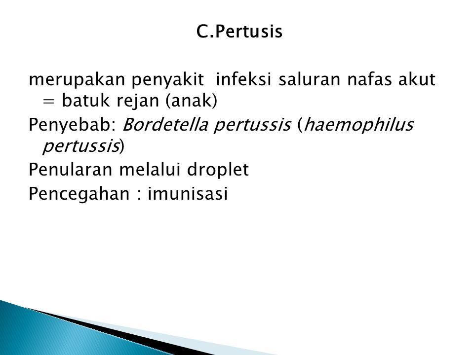 C.Pertusis merupakan penyakit infeksi saluran nafas akut = batuk rejan (anak) Penyebab: Bordetella pertussis (haemophilus pertussis) Penularan melalui droplet Pencegahan : imunisasi