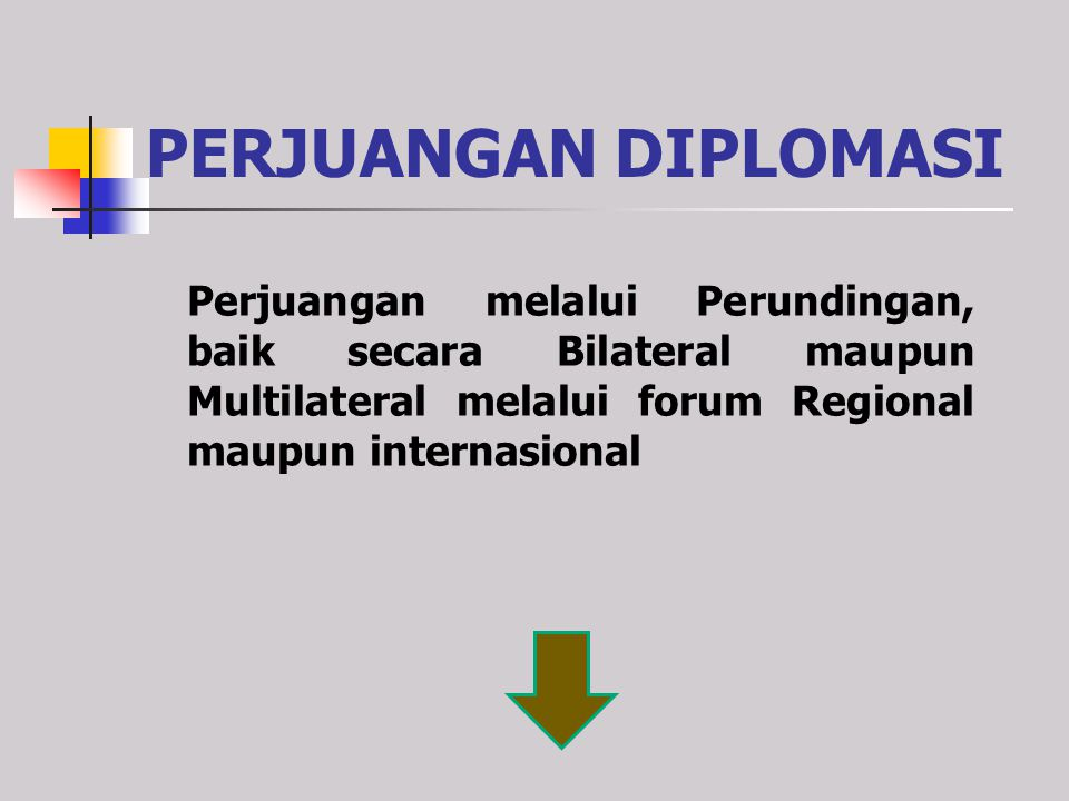 PERJUANGAN DIPLOMASI Perjuangan melalui Perundingan, baik secara Bilateral maupun Multilateral melalui forum Regional maupun internasional.