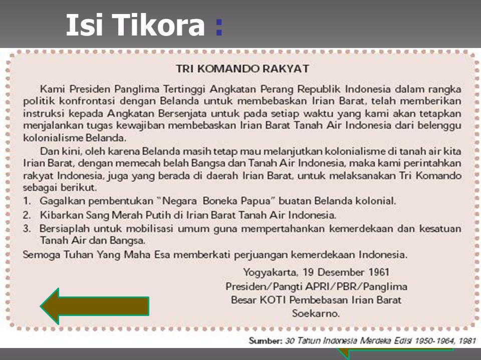 Isi Tikora : Gagalkan pembentukan Negara Boneka Papua buatan Kolonial Belanda. Kibarkan Sang Merah Putih di Irian Barat Tanah Air Indonesia.