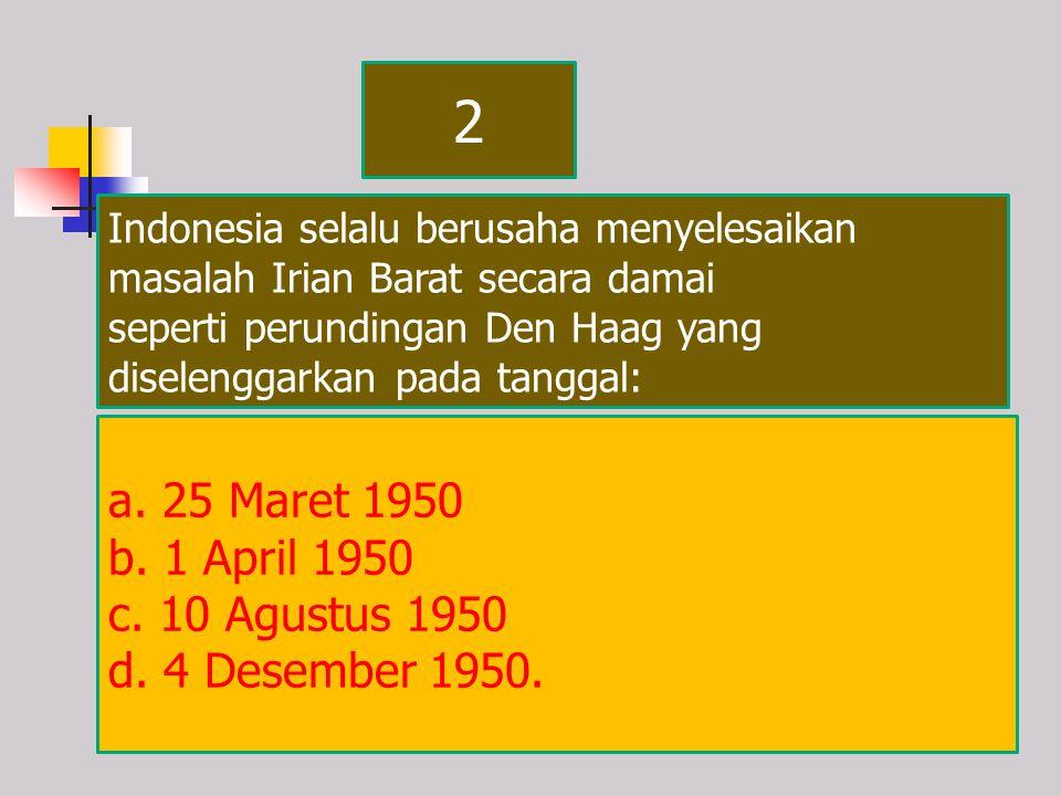2 a. 25 Maret 1950 b. 1 April 1950 c. 10 Agustus 1950