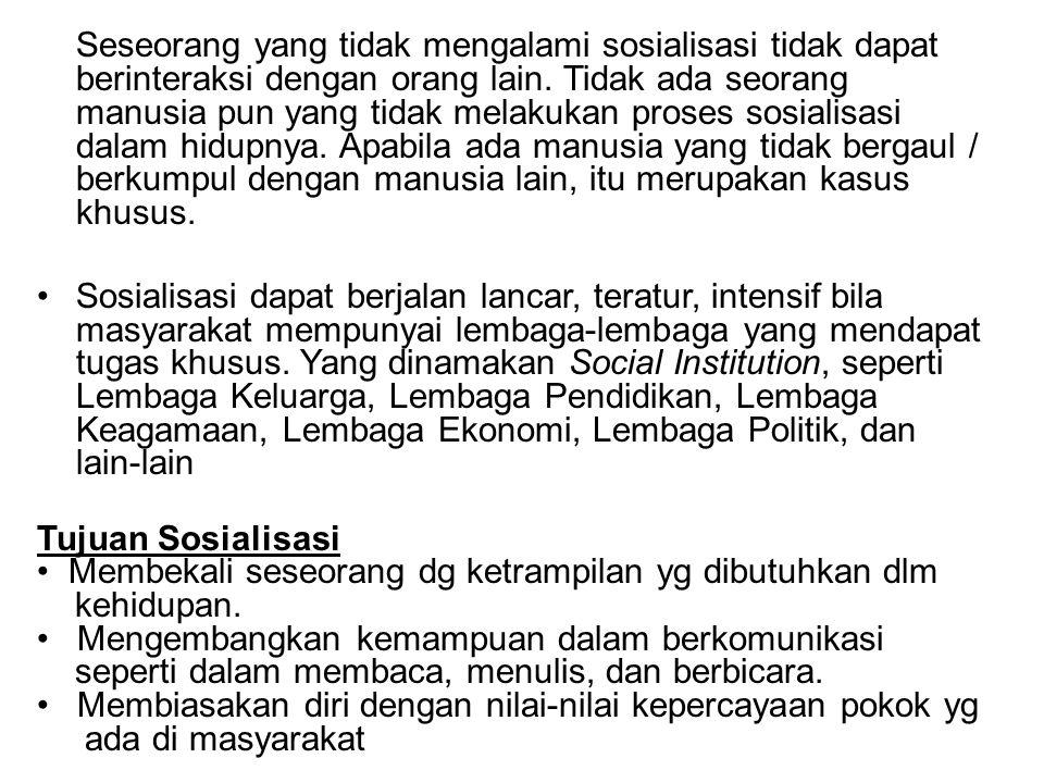 Seseorang yang tidak mengalami sosialisasi tidak dapat berinteraksi dengan orang lain. Tidak ada seorang manusia pun yang tidak melakukan proses sosialisasi dalam hidupnya. Apabila ada manusia yang tidak bergaul / berkumpul dengan manusia lain, itu merupakan kasus khusus.