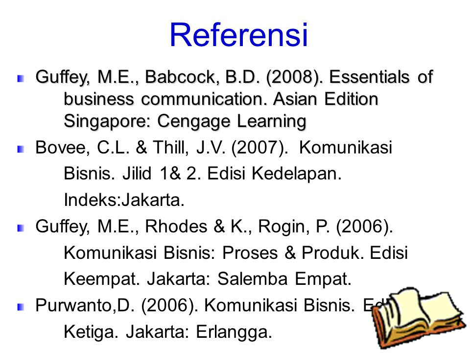 Referensi Guffey, M.E., Babcock, B.D. (2008). Essentials of business communication. Asian Edition Singapore: Cengage Learning.