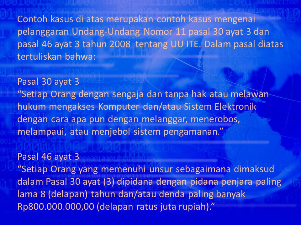 Contoh kasus di atas merupakan contoh kasus mengenai pelanggaran Undang-Undang Nomor 11 pasal 30 ayat 3 dan pasal 46 ayat 3 tahun 2008 tentang UU ITE. Dalam pasal diatas tertuliskan bahwa: