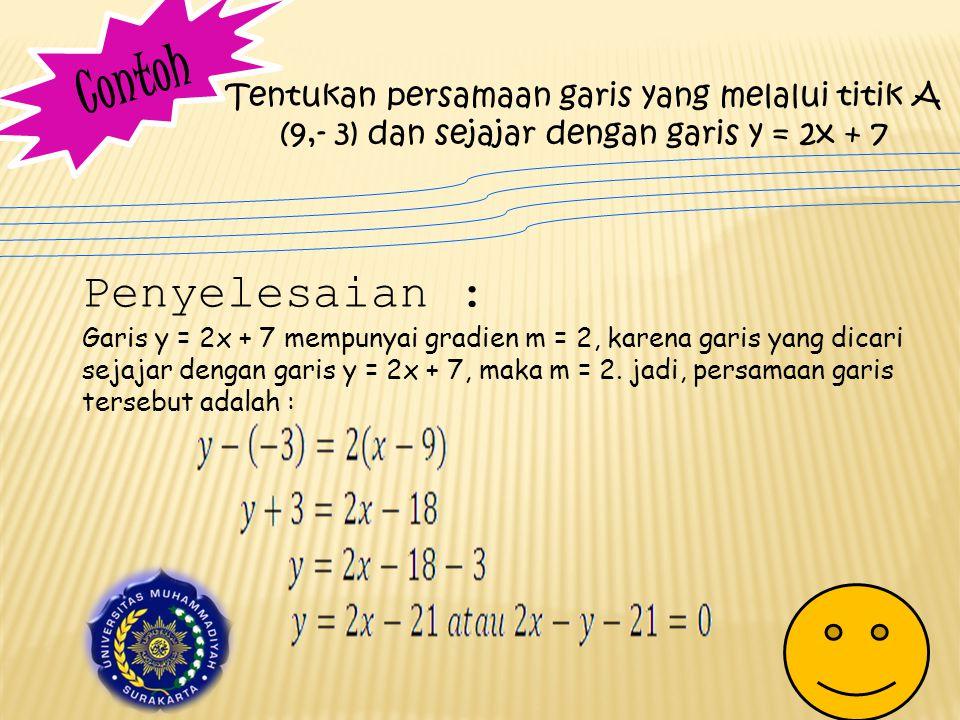 Contoh Tentukan persamaan garis yang melalui titik A (9,- 3) dan sejajar dengan garis y = 2x + 7. Penyelesaian :