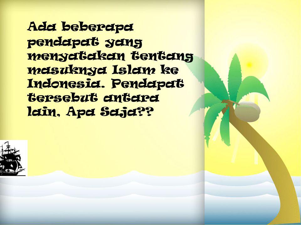 Ada beberapa pendapat yang menyatakan tentang masuknya Islam ke Indonesia.
